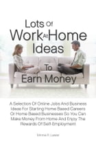 Lots Of Work At Home Ideas To Earn Money: A Selection Of Online Jobs And Business Ideas For Starting Home Based Careers Or Home Based Business by Minnie R. Lawler