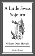 A Little Swiss Sojourn by William Dean Howells