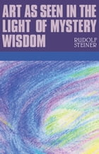 Art as Seen in the Light of the Mystery Wisdom by Rudolf Steiner