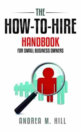 How-to-Hire Handbook for Small Business Owners by Andrea M. Hill