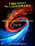 7 BIG STEPS TO A BETTER LIFE: MAGIC WAND IN YOUR HANDS. USE IT! by Claudia Nita Donca