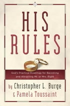 His Rules: God's Practical Roadmap for Becoming and Attracting Mr. or Mrs. Right by Christopher Burge