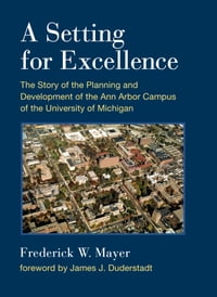 A Setting For Excellence: The Story of the Planning and Development of the Ann Arbor Campus of the…