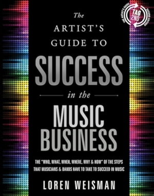 """The The Artist's Guide to Success in the Music Business The """"Who, What, When, Where, Why & How"""" of the Steps that Musicians & Bands Have to Take to Su"""