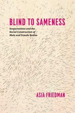 Book Blind to Sameness: Sexpectations and the Social Construction of Male and Female Bodies by Asia Friedman