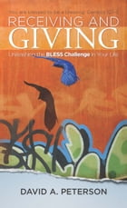Receiving and Giving: Unleashing the Bless Challenge in Your Life by David A. Peterson