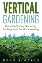 Vertical Gardening: Guide On Vertical Gardening For Beginners For Homesteading by Dean Simpson