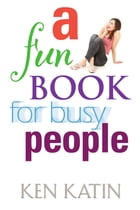 A Fun Book For Busy People by Ken Katin
