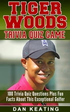 Tiger Woods Trivia Quiz Game: 100 Digitally Interactive Quiz Questions Plus Fun Facts. A Mobile Device Knowledge Game For The Whol by Dan Keating