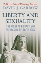 Liberty and Sexuality: The Right to Privacy and the Making of Roe v. Wade by David J. Garrow