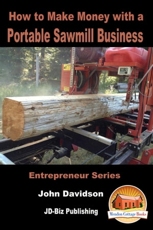 How to Make Money with a Portable Sawmill Business by John Davidson
