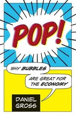 Book Pop!: Why Bubbles Are Great For The Economy by Daniel Gross