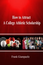 How to Attract A College Athletic Scholarship by Frank Giampaolo