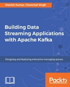 Building Data Streaming Applications with Apache Kafka by Manish Kumar