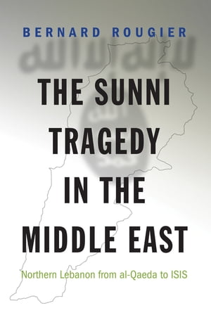 The Sunni Tragedy in the Middle East Northern Lebanon from al-Qaeda to ISIS