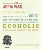 Ecoholic: Your Guide to the Most Environmentally Friendly Information, Products and Services in Canada by Adria Vasil