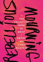 Rebellious Mourning: The Collective Work of Grief by Cindy Milstein