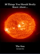 10 Things You Should Know About The Sun by Christopher Bish