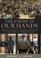 The Enemy in Our Hands: America's Treatment of Prisoners of War from the Revolution to the War on Terror by Robert C. Doyle