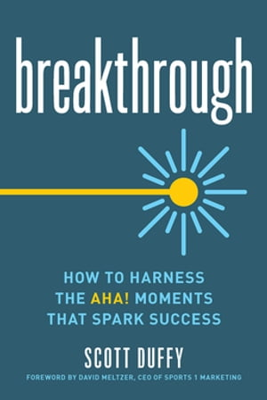 Breakthrough: How to Harness the Aha! Moments That Spark Success by Scott Duffy