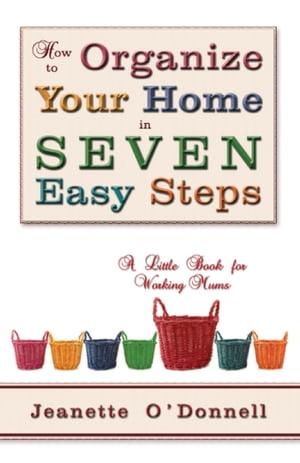 How to Organize Your Home in Seven Easy Steps: A Little Book for Working Mums by Jeanette O'Donnell