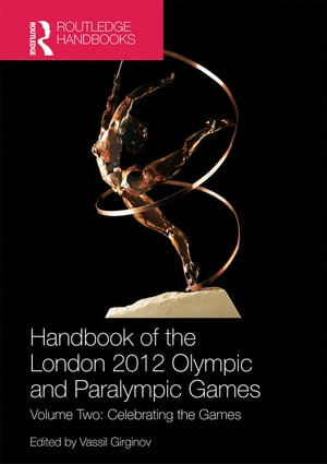 Handbook of the London 2012 Olympic and Paralympic Games Volume Two: Celebrating the Games