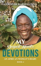 My Deepest Heart's Devotions 4: An African Woman's Diary - Book 4 by Gertrude Kabatalemwa