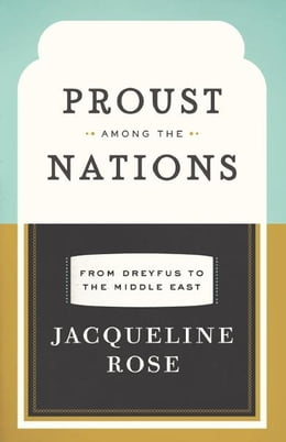 Book Proust among the Nations: From Dreyfus to the Middle East by Jacqueline Rose