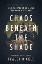 Chaos Beneath the Shade: How to Uproot and Stay Free from Bitterness by Tracey Bickle
