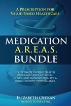 Medication A.R.E.A.S. Bundle: A Prescription for Value-Based Healthcare to Optimize Patient Health Outcomes, Reduce Total Costs, and Improve Quality a by Elizabeth Oyekan