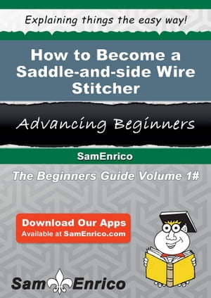 How to Become a Saddle-and-side Wire Stitcher: How to Become a Saddle-and-side Wire Stitcher by Larry Felton
