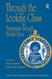 Through the Looking Glass: Byzantium through British Eyes: Papers from the Twenty-Ninth Spring…