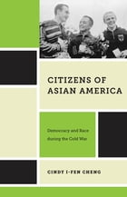 Citizens of Asian America: Democracy and Race during the Cold War by Cindy I-Fen Cheng