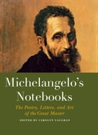 Michelangelo's Notebooks: The Drawing, Notes, Poetry, and Letters of the Great Master by Carolyn Vaughan