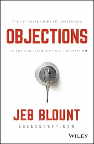 Objections: The Ultimate Guide for Mastering The Art and Science of Getting Past No de Jeb Blount