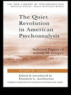 The Quiet Revolution in American Psychoanalysis: Selected Papers of Arnold M. Cooper
