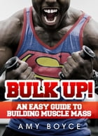 Bulk Up! An Easy Guide to Building Muscle Mass by Amy Boyce