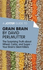 A Joosr Guide to... Grain Brain by David Perlmutter: The Surprising Truth About Wheat, Carbs, and Sugar - Your Brain's Silent Killers