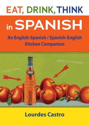 Eat,  Drink,  Think in Spanish A Food Lover's English-Spanish/Spanish-English Dictionary