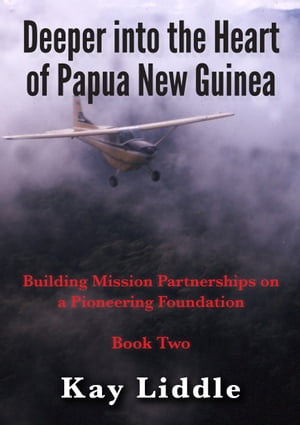 Deeper into the Heart of Papua New Guinea Building mission partnerships on a pioneering foundation