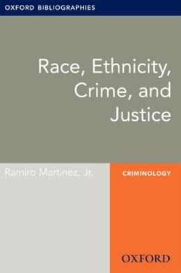 Book Race, Ethnicity, Crime, and Justice: Oxford Bibliographies Online Research Guide by Ramiro Martinez, Jr.