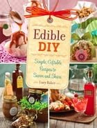 Edible DIY: Simple, Giftable Recipes to Savor and Share