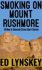 Smoking on Mount Rushmore: 16 New and Selected Short Stories by Ed Lynskey