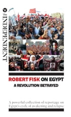 Robert Fisk on Egypt: A Revolution Betrayed: A powerful collection of reportage on Egypt's cycle of awakening and relapse by Robert Fisk