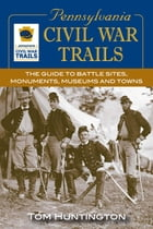 Pennsylvania Civil War Trails: The Guide to Battle Sites, Monuments, Museums and Towns by Tom Huntington