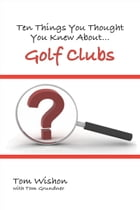 Ten Things You Thought You Knew About Golf Clubs by Tom Wishon