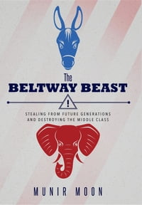 The Beltway Beast: Stealing from Future Generations and Destroying the Middle Class