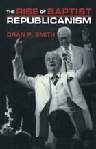 The Rise of Baptist Republicanism by Oran P. Smith