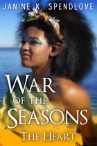 War of the Seasons, Book Four: The Heart by Janine K Spendlove