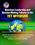 American Leadership and Decision-Making Failures in the Tet Offensive: Vietnam War Milestone, Deception and Warnings, Missed Opportunity, Intelligence Structure, Solutions, Communist Activities 39511c14-0fee-4bc8-9a6c-b78101b0d6ef